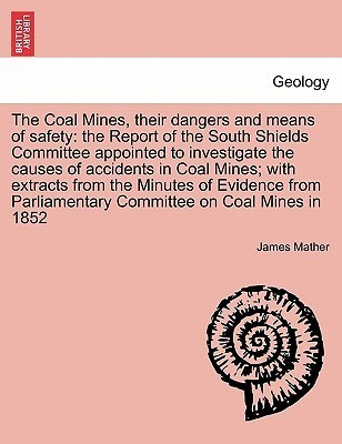 The Coal Mines, Their Dangers and Means of Safety: The Report of the South Shields Committee Appointed to Investigate the Causes of Accidents in Coal James Mather