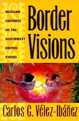 Border Visions: Mexican Cultures of the Southwest Carlos G. Vélez-Ibañez