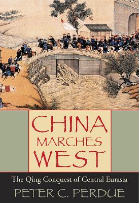 China Marches West: The Qing Conquest of Central Eurasia  by  Peter C. Perdue