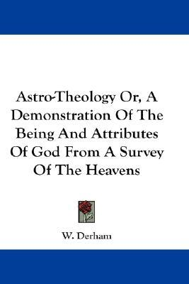 Astro-Theology Or, a Demonstration of the Being and Attributes of God from a Survey of the Heavens W. Derham