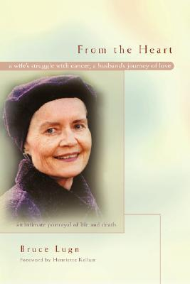 From the Heart: A Wifes Struggle with Cancer, a Husbands Journey of Love  by  Bruce Lugn