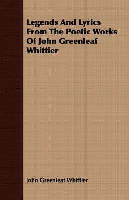 Legends and Lyrics from the Poetic Works of John Greenleaf Whittier John Greenleaf Whittier