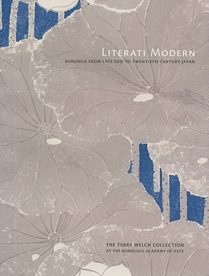 Literati Modern: Bunjinga from Late Edo to Twentieth-Century Japan : The Terry Welch Collection at the Honolulu Acdemy of Arts  by  Paul Berry