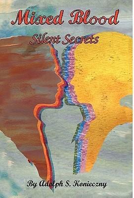 Mixed Blood: Silent Secrets Adolph S. Konieczny