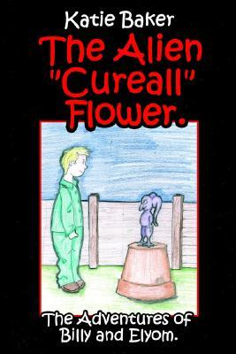 The Alien Cureall Flower.: The Adventures of Billy and Elyom. Katie Baker