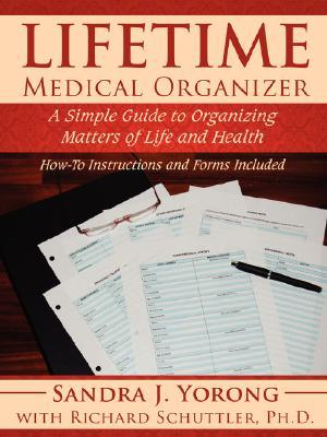 Lifetime Medical Organizer: A Simple Guide to Organizing Matters of Life and Health: How-To Instructions and Forms Included Sandra J. Yorong
