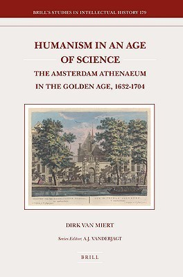 Humanism in an Age of Science: The Amsterdam Athenaeum in the Golden Age, 1632-1704 Dirk van Miert