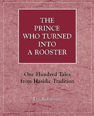 The Prince Who Turned Into a Rooster: One Hundred Tales Form Hasidic Tradition  by  Hasidic Rabinowicz