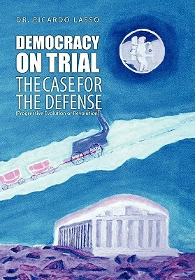 Democracy On Trial: The Case For The Defense(Progressive Evolution Or Revolution) Ricardo Lasso