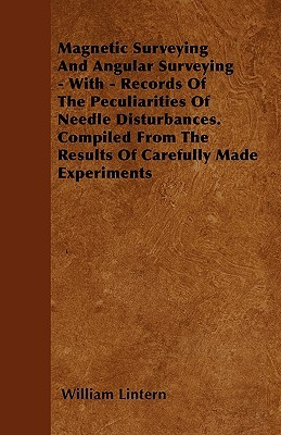 Magnetic Surveying and Angular Surveying - With - Records of the Peculiarities of Needle Disturbances. Compiled from the Results of Carefully Made Exp  by  William Lintern