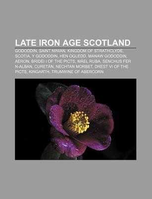 Late Iron Age Scotland: Gododdin, Saint Ninian, Kingdom of Strathclyde, Scotia, y Gododdin, Hen Ogledd, Manaw Gododdin, Aeron Books LLC