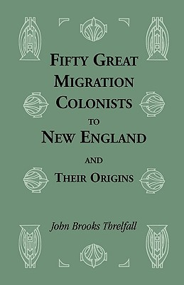 Fifty Great Migration Colonists to New England & Their Origins  by  John B. Threlfall