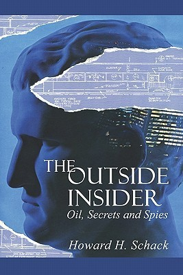 The Outside Insider: Oil, Secrets and Spies  by  Howard H. Schack
