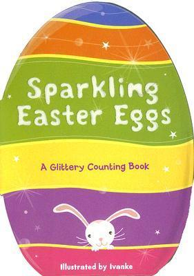 Sparkling Easter Eggs: A Glittery Counting Book Ivanke