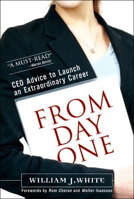 From Day One: CEO Advice to Launch an Extraordinary Career William J. White