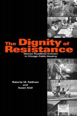 The Dignity of Resistance: Women Residents Activism in Chicago Public Housing  by  Roberta M. Feldman