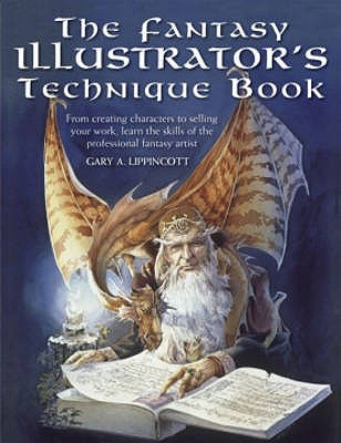 The Fantasy Illustrators Technique Book: From Creating Characters To Selling Your Work, Learn The Skills Of The Professional Fantasy Artist  by  Gary A. Lippincott