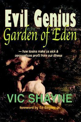Evil Genius in the Garden of Eden: How Toxins Make Us Sick and Corporations Profit from Our Illness  by  Vic Shayne