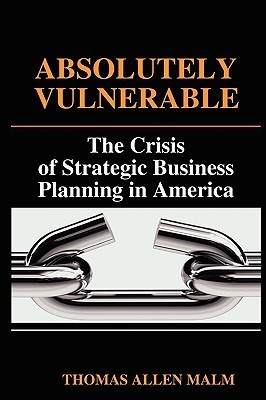 Absolutely Vulnerable, the Crisis of Strategic Business Planning in America Thomas Malm