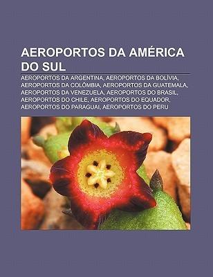 Aeroportos Da Am Rica Do Sul: Aeroportos Da Argentina, Aeroportos Da Bol Via, Aeroportos Da Col Mbia, Aeroportos Da Guatemala Source Wikipedia