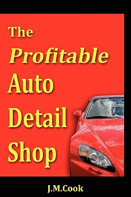 The Profitable Auto Detail Shop: How to Start and Run a Successful Auto Detailing Business J. M. Cook