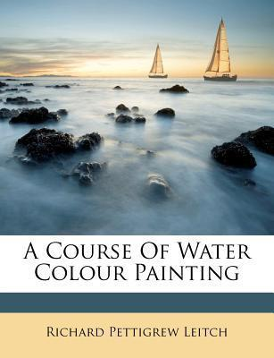 A Course of Water Colour Painting Richard Pettigrew Leitch