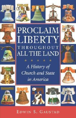 Proclaim Liberty Throughout All the Land: A History of Church and State in America  by  Edwin S. Gaustad