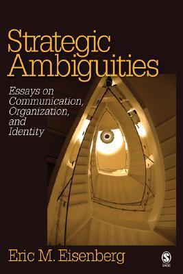 Strategic Ambiguities: Essays on Communication, Organization and Identity  by  Eric Eisenberg