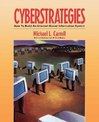 Cyberstrategies: How to Build an Internet-Based Information System Michael L. Carroll