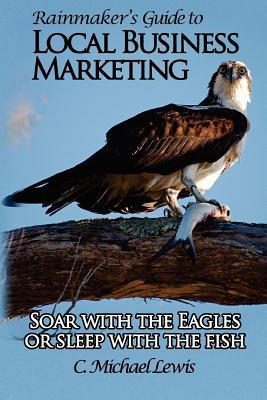 Rainmakers Guide to Local Business Marketing: Soar with the Eagles or Sleep with the Fish C. Michael Lewis