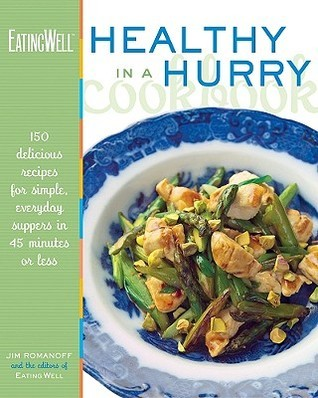 The EatingWell Healthy in a Hurry Cookbook: 150 Delicious Recipes for Simple, Everyday Suppers in 45 Minutes or Less  by  Jim Romanoff