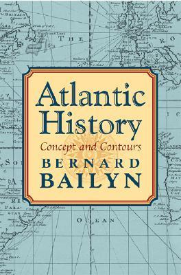 Atlantic History: Concept and Contours Bernard Bailyn