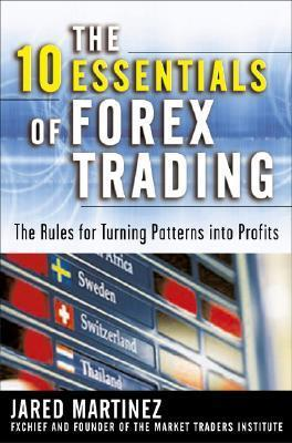 The 10 Essentials of Forex Trading: The Rules for Turning Patterns Into Profit Jared Martinez