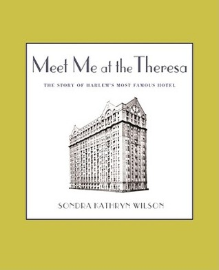 Meet Me at the Theresa: The Story of Harlems Most Famous Hotel Sondra Kathryn Wilson