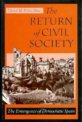 The Return of Civil Society: The Emergence of Democratic Spain  by  Víctor Pérez-Díaz