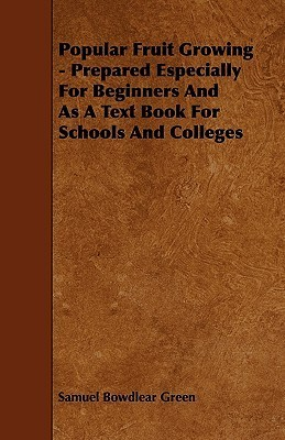 Popular Fruit Growing - Prepared Especially for Beginners and as a Text Book for Schools and Colleges Samuel Bowdlear Green