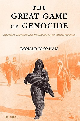The Great Game of Genocide: Imperialism, Nationalism, and the Destruction of the Ottoman Armenians  by  Donald Bloxham