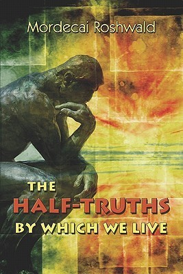 The Half-Truths  by  Which We Live by Mordecai Roshwald