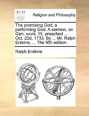 The Promising God, a Performing God. a Sermon, on Gen. XXVIII. 15. Preached ... Oct. 22d, 1733. ... Mr. Ralph Erskine, ... the Fifth Edition by Ralph Erskine