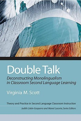 Double Talk: Deconstructing Monolingualism in Classroom Second Language Learning  by  Virginia M. Scott