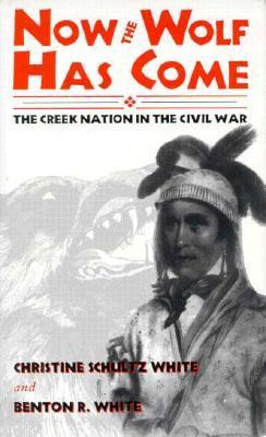 Now the Wolf Has Come: The Creek Nation in the Civil War  by  Christine Schultz White