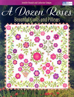 A Dozen Roses: Beautiful Quilts and Pillows Jennifer Rounds