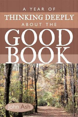 A Year of Thinking Deeply about the Good Book  by  John Ash