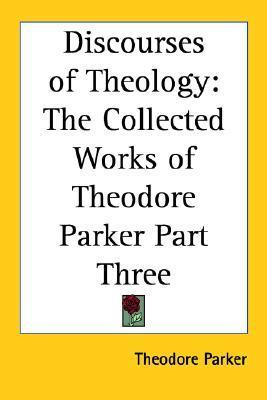 Discourses of Theology: The Collected Works of Theodore Parker Part Three Theodore Parker