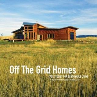 Off The Grid Homes: Case Studies for Sunstainable Living Lori Ryker