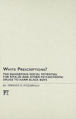 White Prescriptions?: The Dangerous Social Potential for Ritalin and Other Psychotropic Drugs to Harm Black Boys Terence D. Fitzgerald