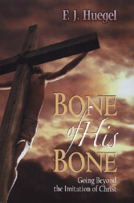 Bone of His Bone: Going Beyond the Imitation of Christ F.J. Huegel