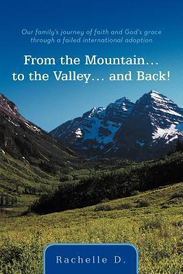 From the Mountain...to the Valley...and Back!: Our Familys Journey of Faith and Gods Grace Through a Failed International Adoption Rachelle D. Alspaugh