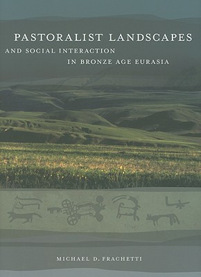 Pastoralist Landscapes and Social Interaction in Bronze Age Eurasia Michael David Frachetti
