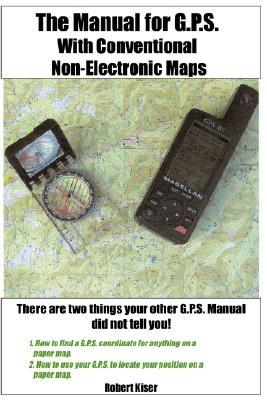 The Manual for G.P.S. with Conventional Non-Electronic Maps Robert Kiser